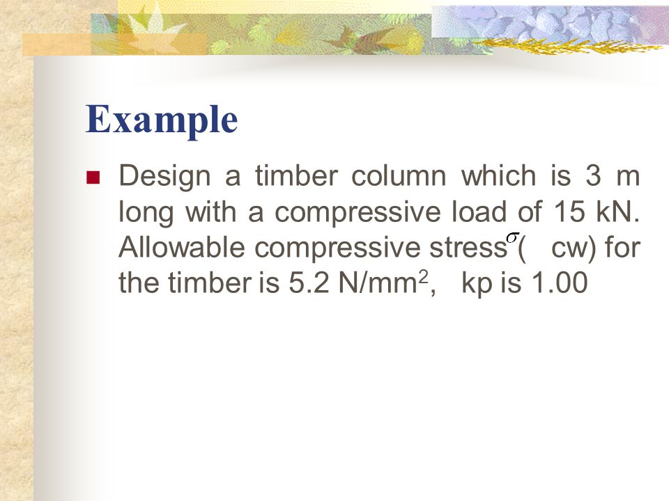 Example Design a timber column which is 3 m long with a compressive load of 15 kN. Allowable compressive stress ( cw) for the timber is 5.2 N/mm 2, kp