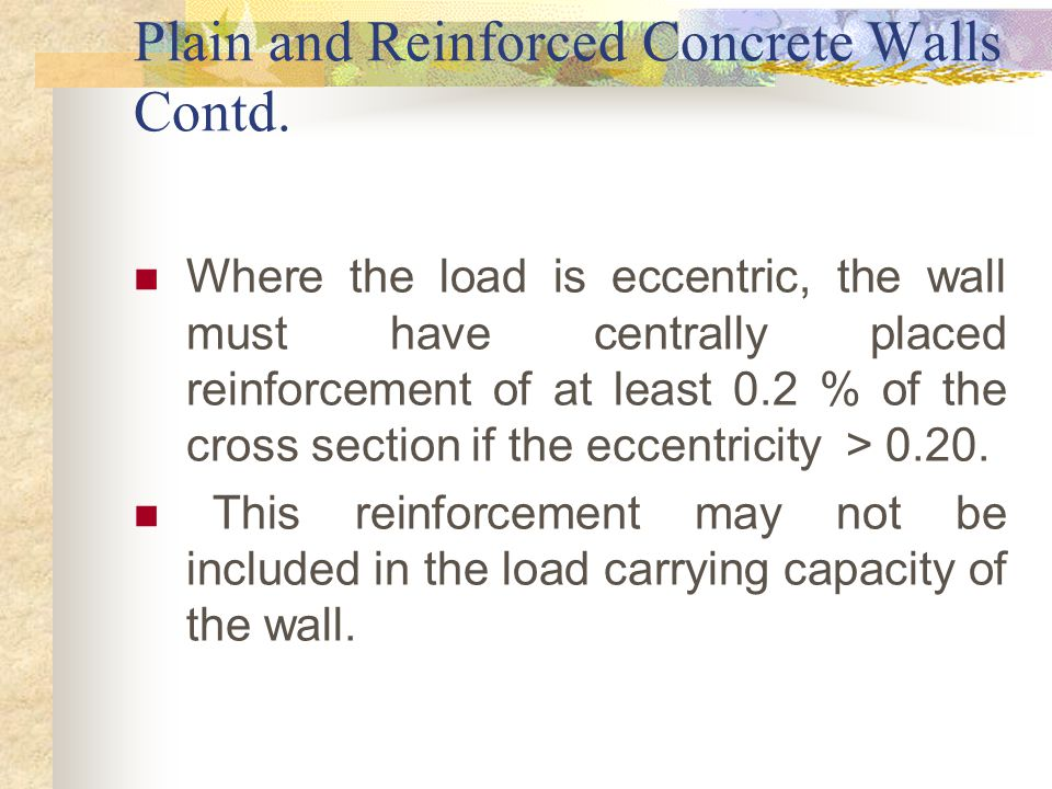 Plain and Reinforced Concrete Walls Contd. Where the load is eccentric, the wall must have centrally placed reinforcement of at least 0.2 % of the cro
