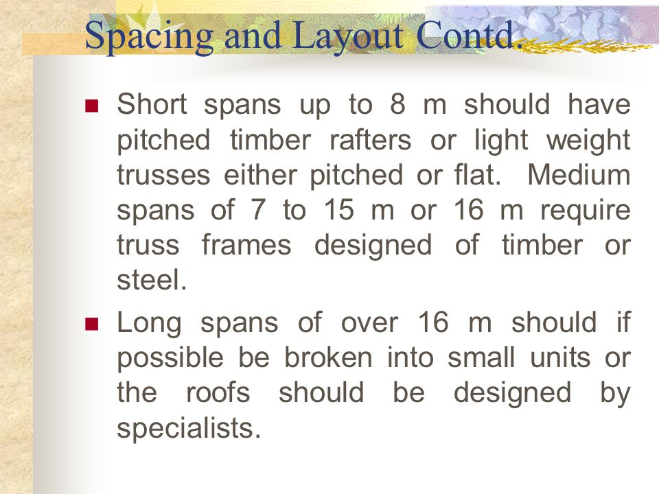 Spacing and Layout Contd. Short spans up to 8 m should have pitched timber rafters or light weight trusses either pitched or flat. Medium spans of 7 t