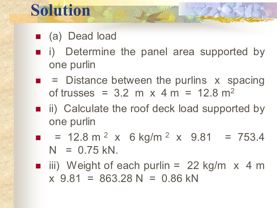 Solution (a) Dead load i) Determine the panel area supported by one purlin = Distance between the purlins x spacing of trusses = 3.2 m x 4 m = 12.8 m