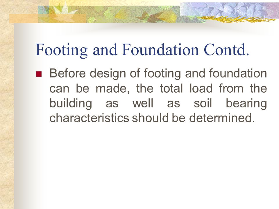 Footing and Foundation Contd. Before design of footing and foundation can be made, the total load from the building as well as soil bearing characteri
