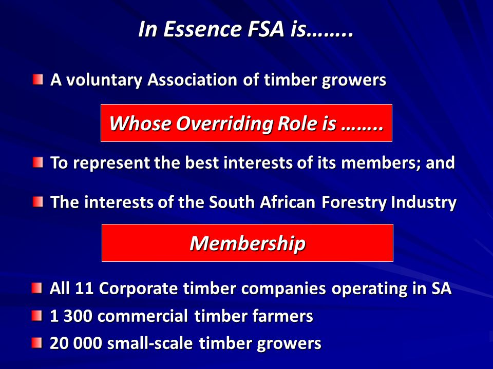 In Essence FSA is…….. A voluntary Association of timber growers Whose Overriding Role is ……..