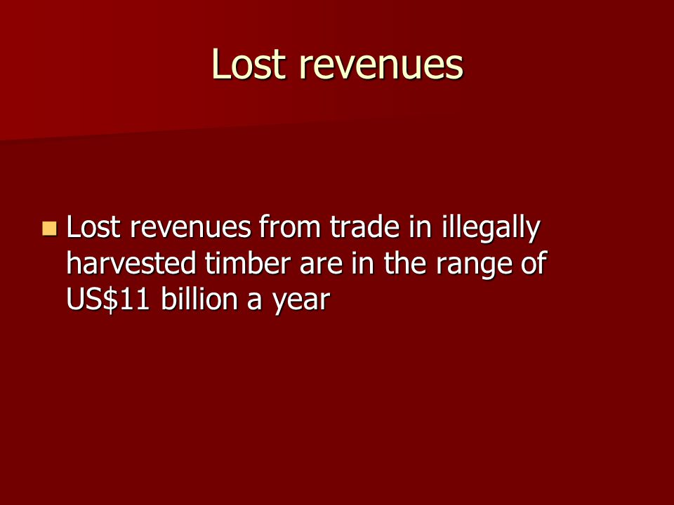 Lost revenues Lost revenues from trade in illegally harvested timber are in the range of US$11 billion a year Lost revenues from trade in illegally harvested timber are in the range of US$11 billion a year