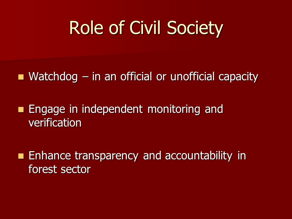 Role of Civil Society Watchdog – in an official or unofficial capacity Watchdog – in an official or unofficial capacity Engage in independent monitoring and verification Engage in independent monitoring and verification Enhance transparency and accountability in forest sector Enhance transparency and accountability in forest sector