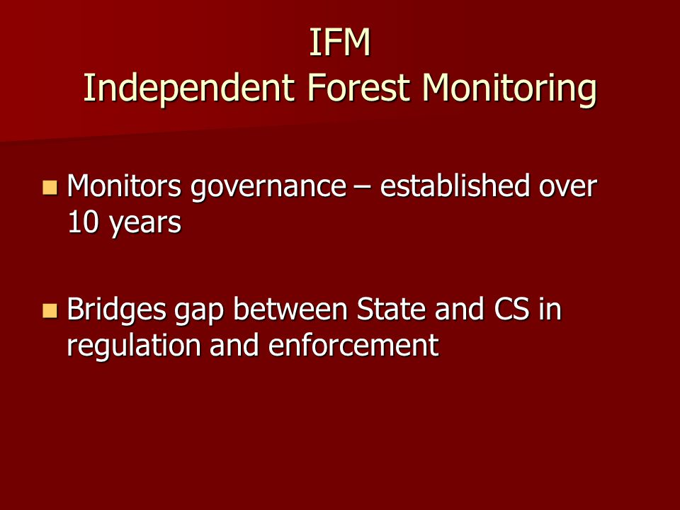 IFM Independent Forest Monitoring Monitors governance – established over 10 years Monitors governance – established over 10 years Bridges gap between State and CS in regulation and enforcement Bridges gap between State and CS in regulation and enforcement