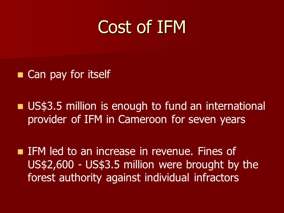 Cost of IFM Can pay for itself US$3.5 million is enough to fund an international provider of IFM in Cameroon for seven years IFM led to an increase in revenue.