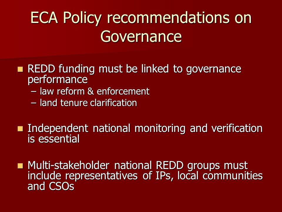 ECA Policy recommendations on Governance REDD funding must be linked to governance performance REDD funding must be linked to governance performance –law reform & enforcement –land tenure clarification Independent national monitoring and verification is essential Independent national monitoring and verification is essential Multi-stakeholder national REDD groups must include representatives of IPs, local communities and CSOs Multi-stakeholder national REDD groups must include representatives of IPs, local communities and CSOs