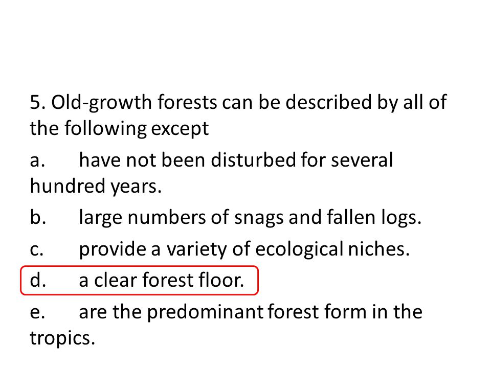 5. Old-growth forests can be described by all of the following except a.have not been disturbed for several hundred years. b.large numbers of snags an