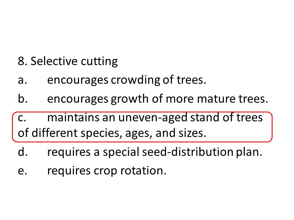 8. Selective cutting a.encourages crowding of trees. b.encourages growth of more mature trees. c.maintains an uneven-aged stand of trees of different