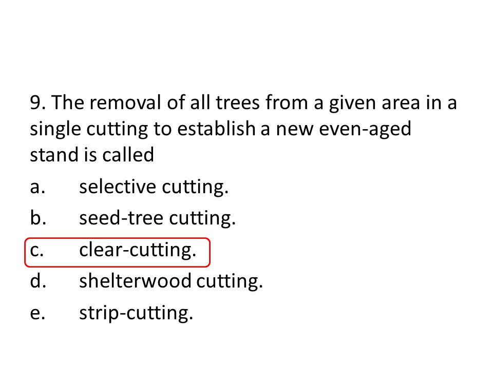 9. The removal of all trees from a given area in a single cutting to establish a new even-aged stand is called a.selective cutting. b.seed-tree cuttin