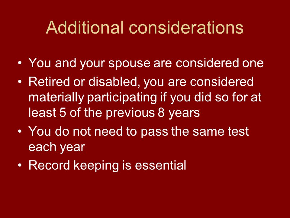 Additional considerations You and your spouse are considered one Retired or disabled, you are considered materially participating if you did so for at least 5 of the previous 8 years You do not need to pass the same test each year Record keeping is essential