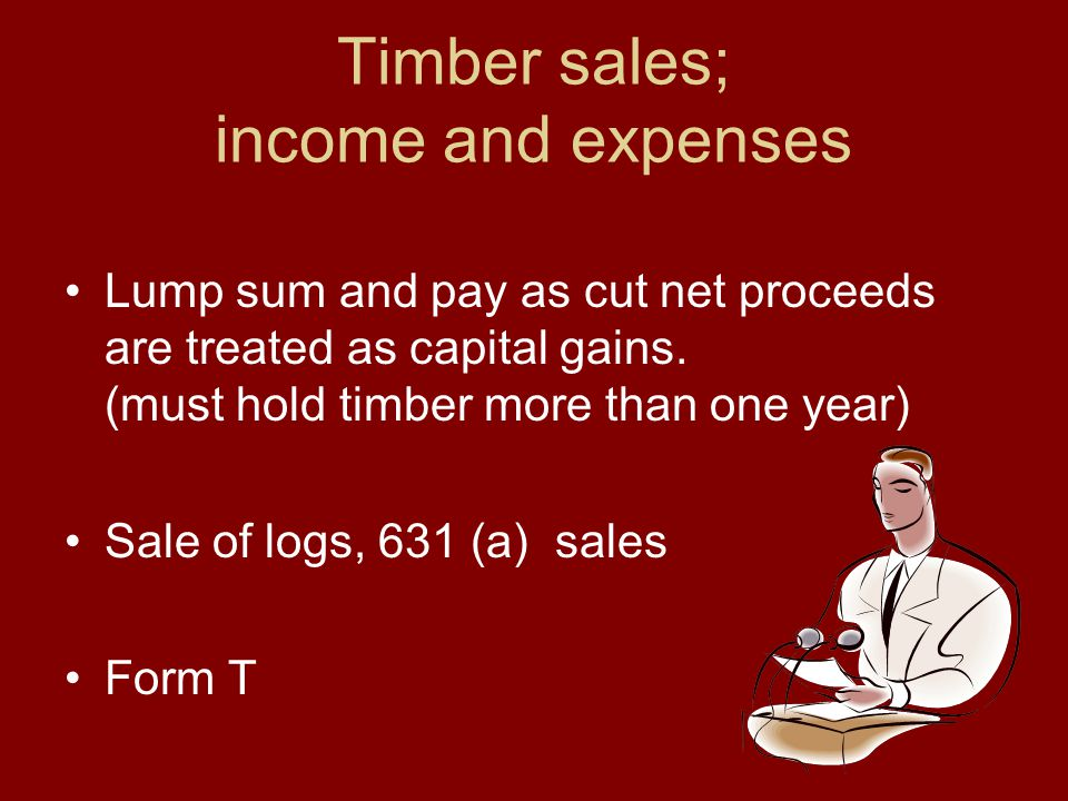 Timber sales; income and expenses Lump sum and pay as cut net proceeds are treated as capital gains.