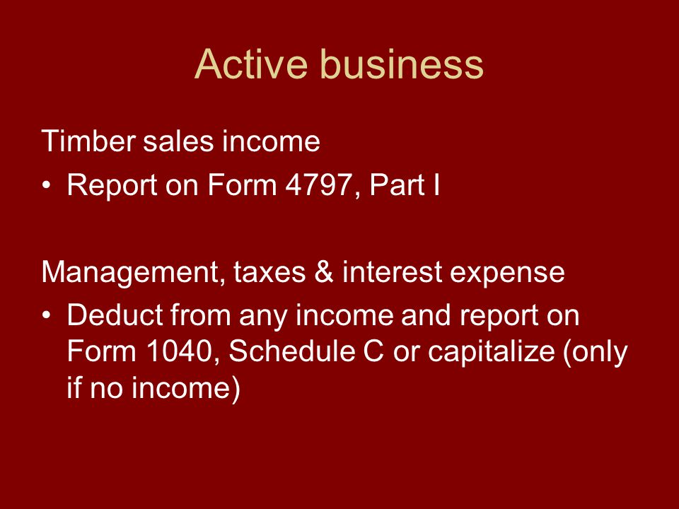 Active business Timber sales income Report on Form 4797, Part I Management, taxes & interest expense Deduct from any income and report on Form 1040, Schedule C or capitalize (only if no income)