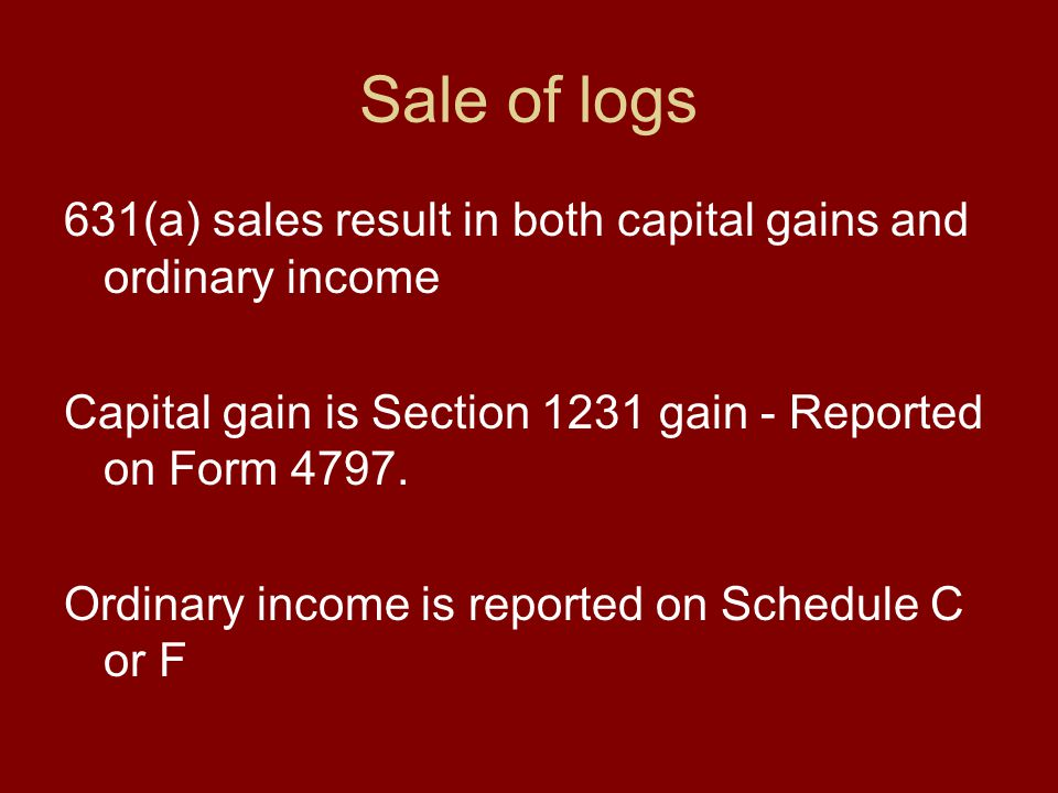 Sale of logs 631(a) sales result in both capital gains and ordinary income Capital gain is Section 1231 gain - Reported on Form 4797.