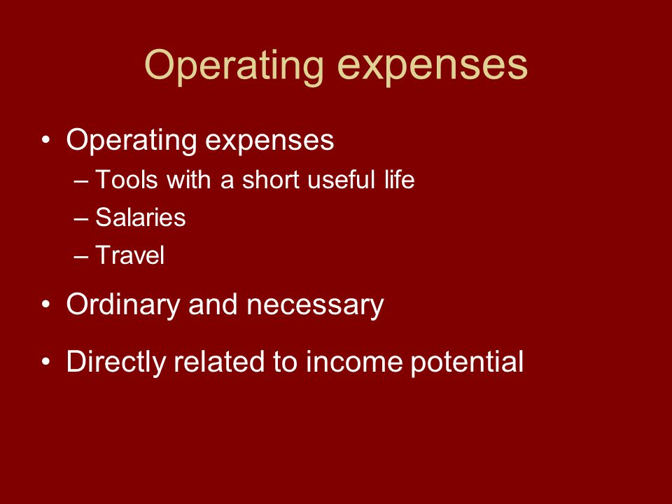 Operating expenses –Tools with a short useful life –Salaries –Travel Ordinary and necessary Directly related to income potential