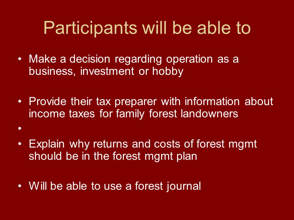 Participants will be able to Make a decision regarding operation as a business, investment or hobby Provide their tax preparer with information about income taxes for family forest landowners Explain why returns and costs of forest mgmt should be in the forest mgmt plan Will be able to use a forest journal