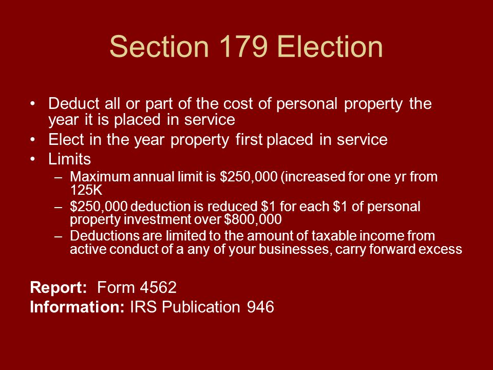 Section 179 Election Deduct all or part of the cost of personal property the year it is placed in service Elect in the year property first placed in service Limits –Maximum annual limit is $250,000 (increased for one yr from 125K –$250,000 deduction is reduced $1 for each $1 of personal property investment over $800,000 –Deductions are limited to the amount of taxable income from active conduct of a any of your businesses, carry forward excess Report: Form 4562 Information: IRS Publication 946