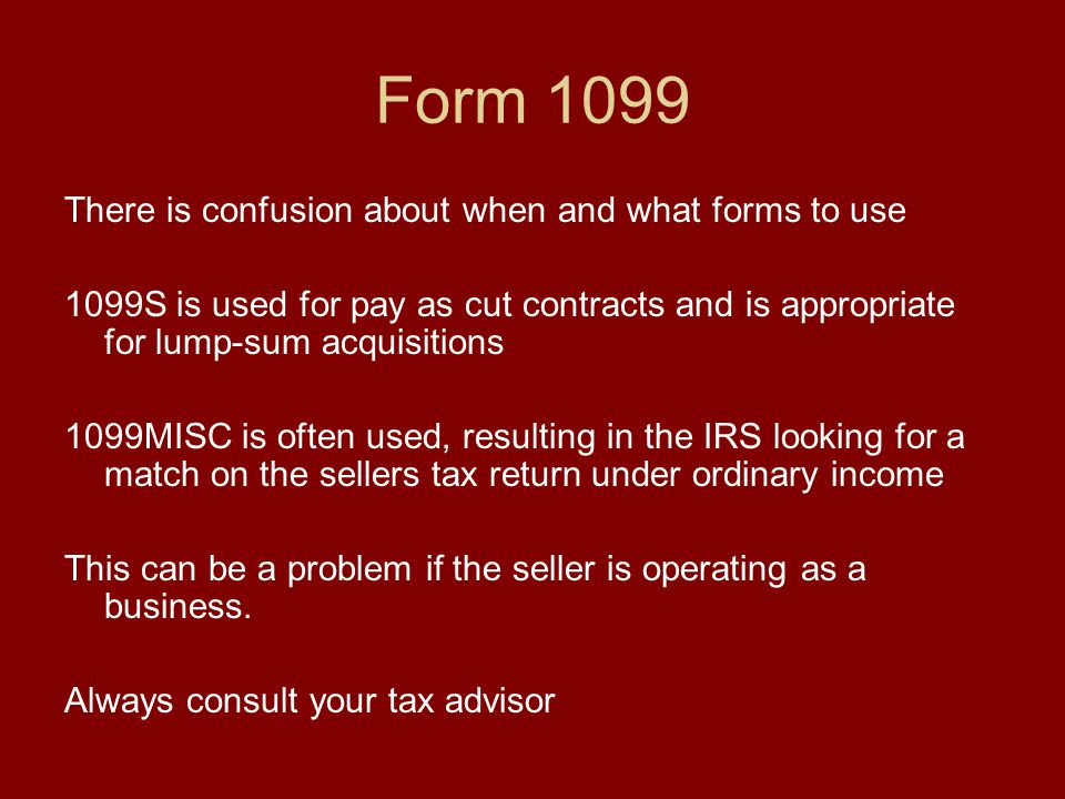 Form 1099 There is confusion about when and what forms to use 1099S is used for pay as cut contracts and is appropriate for lump-sum acquisitions 1099MISC is often used, resulting in the IRS looking for a match on the sellers tax return under ordinary income This can be a problem if the seller is operating as a business.