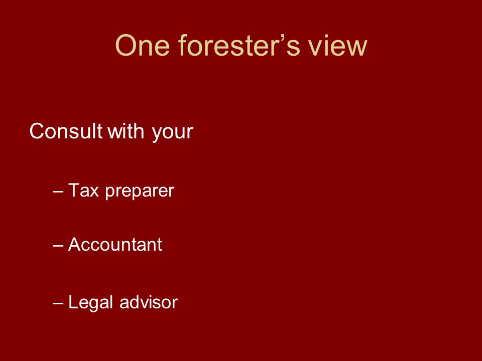 One forester's view Consult with your –Tax preparer –Accountant –Legal advisor