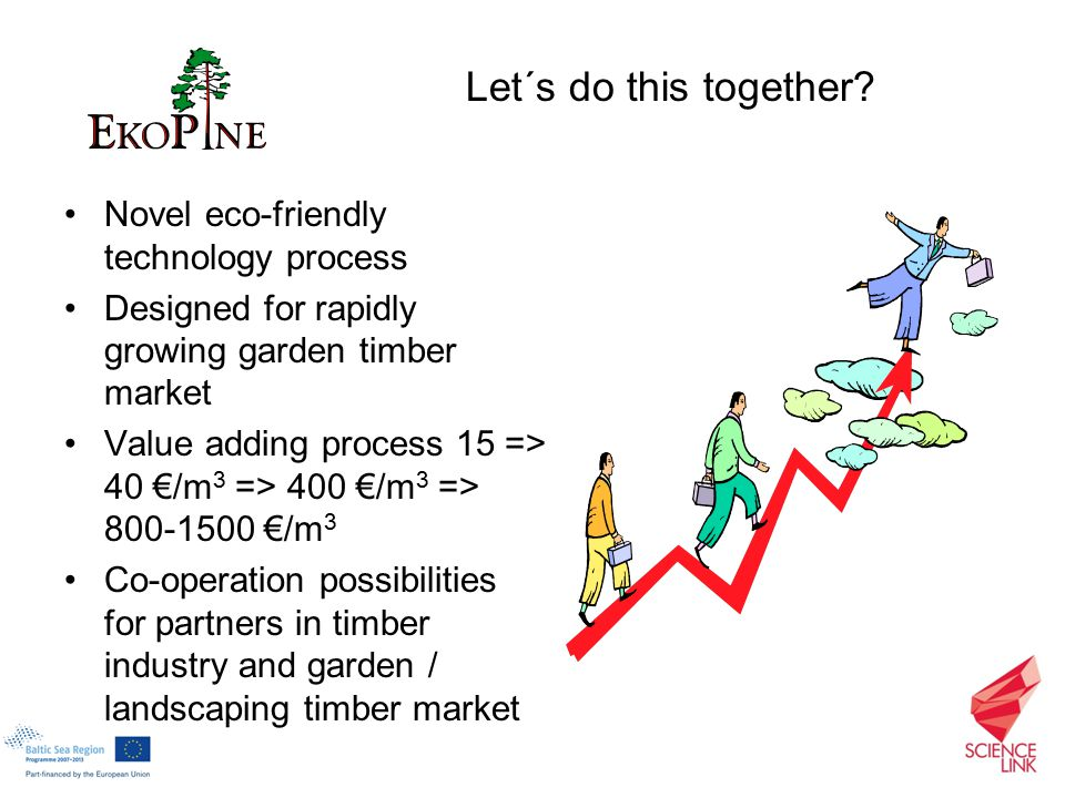 Novel eco-friendly technology process Designed for rapidly growing garden timber market Value adding process 15 => 40 €/m 3 => 400 €/m 3 => 800-1500 €/m 3 Co-operation possibilities for partners in timber industry and garden / landscaping timber market Let´s do this together
