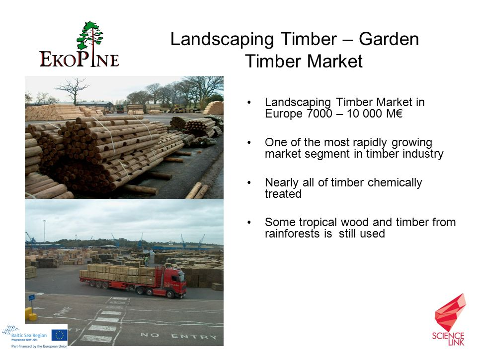 Landscaping Timber Market in Europe 7000 – 10 000 M€ One of the most rapidly growing market segment in timber industry Nearly all of timber chemically