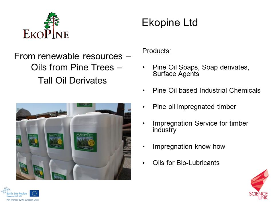 From renewable resources – Oils from Pine Trees – Tall Oil Derivates Products: Pine Oil Soaps, Soap derivates, Surface Agents Pine Oil based Industrial Chemicals Pine oil impregnated timber Impregnation Service for timber industry Impregnation know-how Oils for Bio-Lubricants Ekopine Ltd