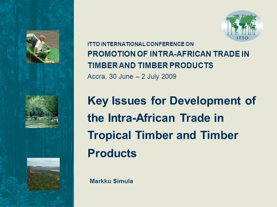 ITTO INTERNATIONAL CONFERENCE ON PROMOTION OF INTRA-AFRICAN TRADE IN TIMBER AND TIMBER PRODUCTS Accra, 30 June – 2 July 2009 Key Issues for Development of the Intra-African Trade in Tropical Timber and Timber Products Markku Simula