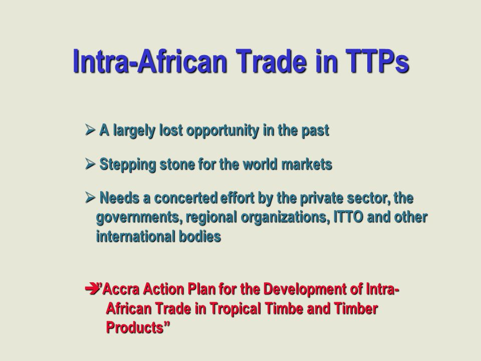 Intra-African Trade in TTPs  A largely lost opportunity in the past  Stepping stone for the world markets  Needs a concerted effort by the private sector, the governments, regional organizations, ITTO and other international bodies  Accra Action Plan for the Development of Intra- African Trade in Tropical Timbe and Timber African Trade in Tropical Timbe and Timber Products Products