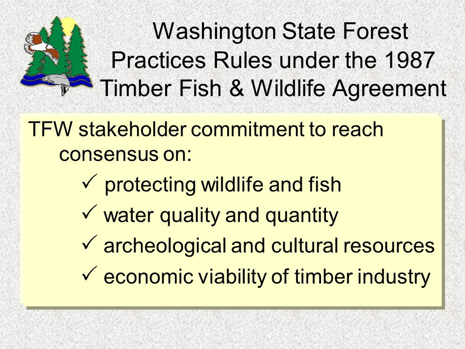 Washington State Forest Practices Rules under the 1987 Timber Fish & Wildlife Agreement TFW stakeholder commitment to reach consensus on:  protecting wildlife and fish  water quality and quantity  archeological and cultural resources  economic viability of timber industry