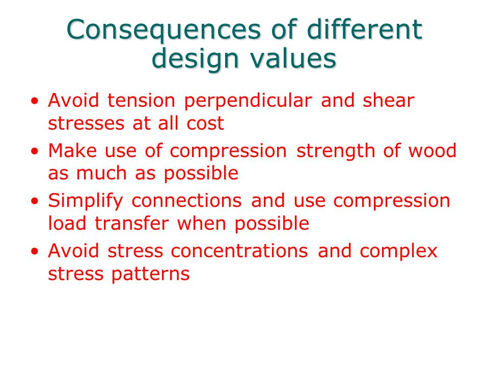 Consequences of different design values Avoid tension perpendicular and shear stresses at all cost Make use of compression strength of wood as much as
