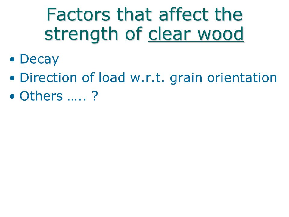 Factors that affect the strength of clear wood Decay Direction of load w.r.t. grain orientation Others ….. ?