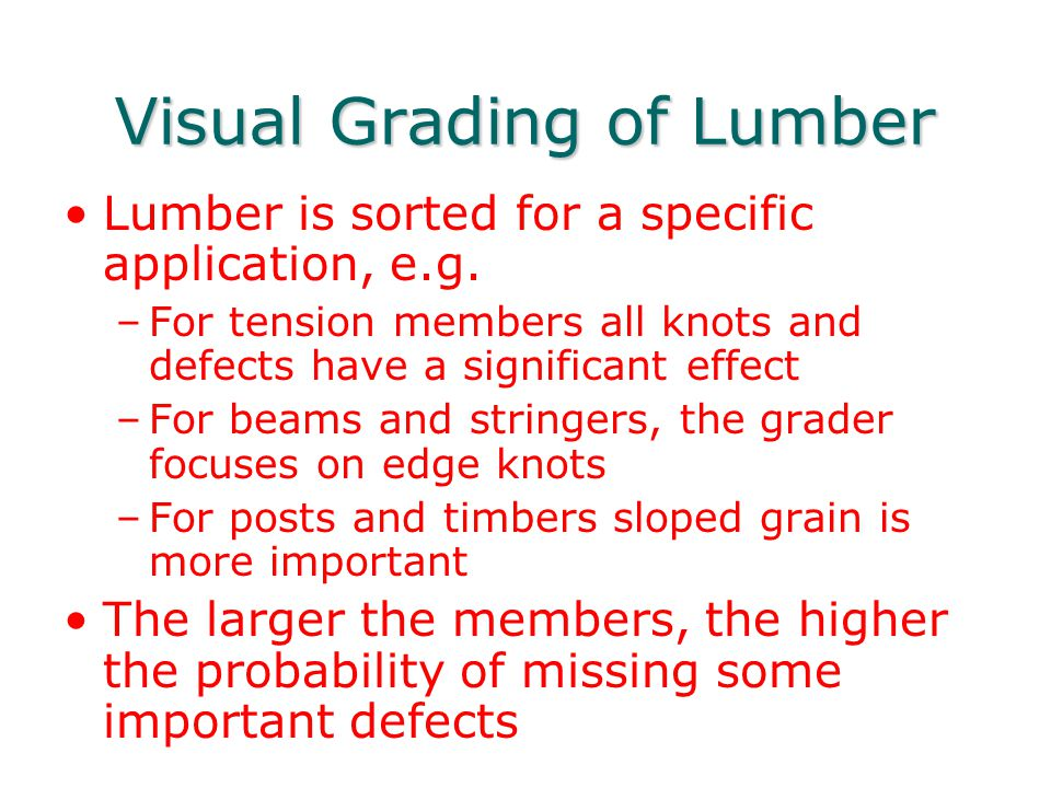 Visual Grading of Lumber Lumber is sorted for a specific application, e.g. –For tension members all knots and defects have a significant effect –For b