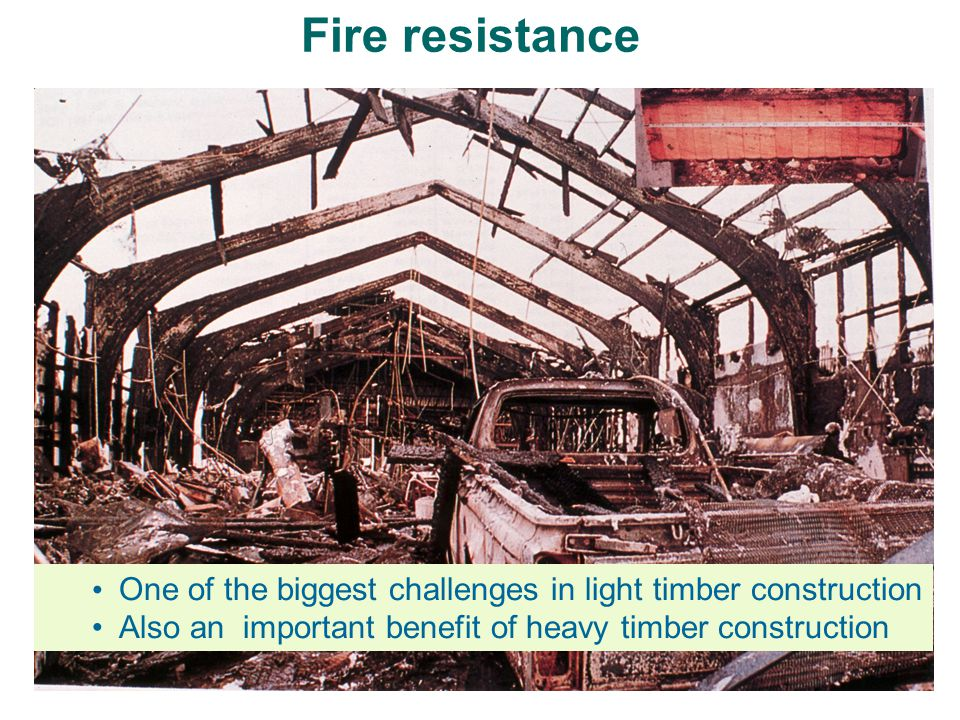 One of the biggest challenges in light timber construction Also an important benefit of heavy timber construction Fire resistance