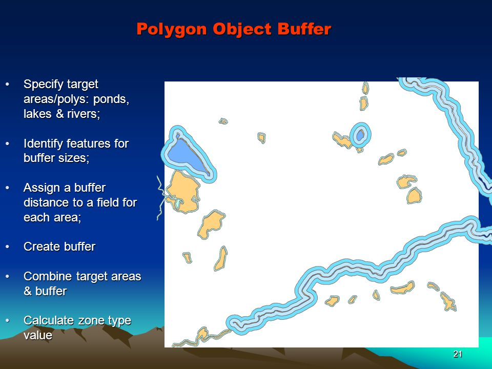 21 Polygon Object Buffer Specify target areas/polys: ponds, lakes & rivers;Specify target areas/polys: ponds, lakes & rivers; Identify features for buffer sizes;Identify features for buffer sizes; Assign a buffer distance to a field for each area;Assign a buffer distance to a field for each area; Create bufferCreate buffer Combine target areas & bufferCombine target areas & buffer Calculate zone type valueCalculate zone type value 21
