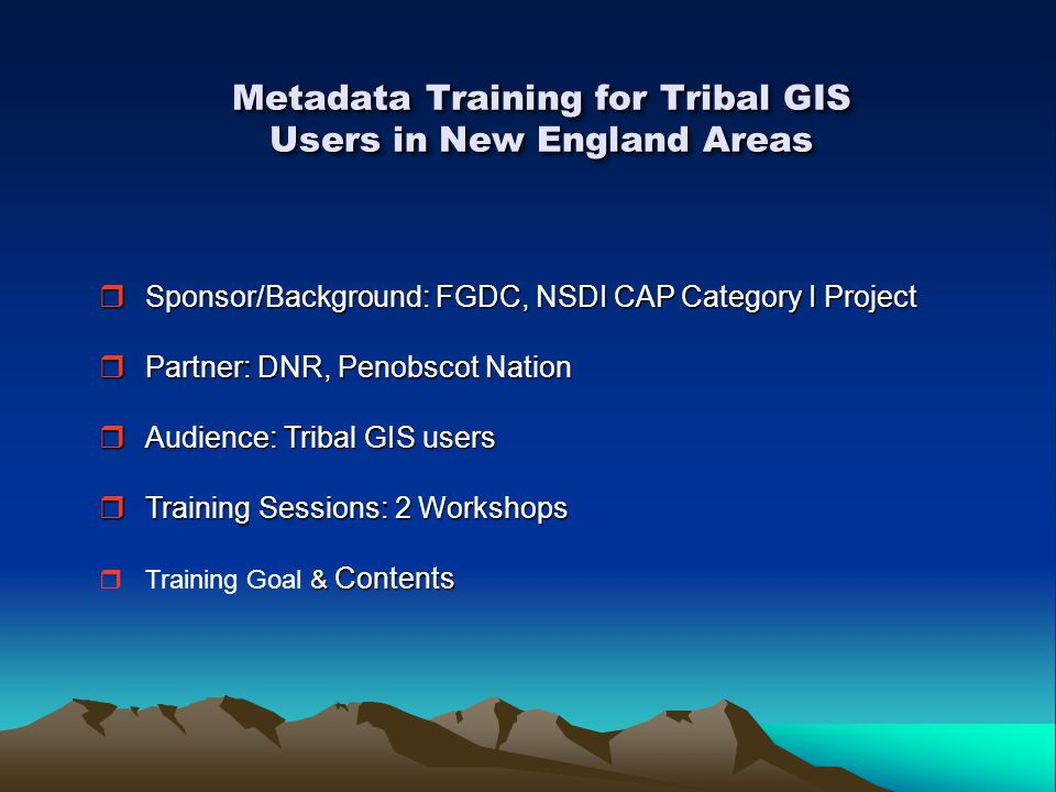 Metadata Training for Tribal GIS Users in New England Areas  Sponsor/Background: FGDC, NSDI CAP Category I Project  Partner: DNR, Penobscot Nation  Audience: Tribal GIS users  Training Sessions: 2 Workshops & Contents  Training Goal & Contents