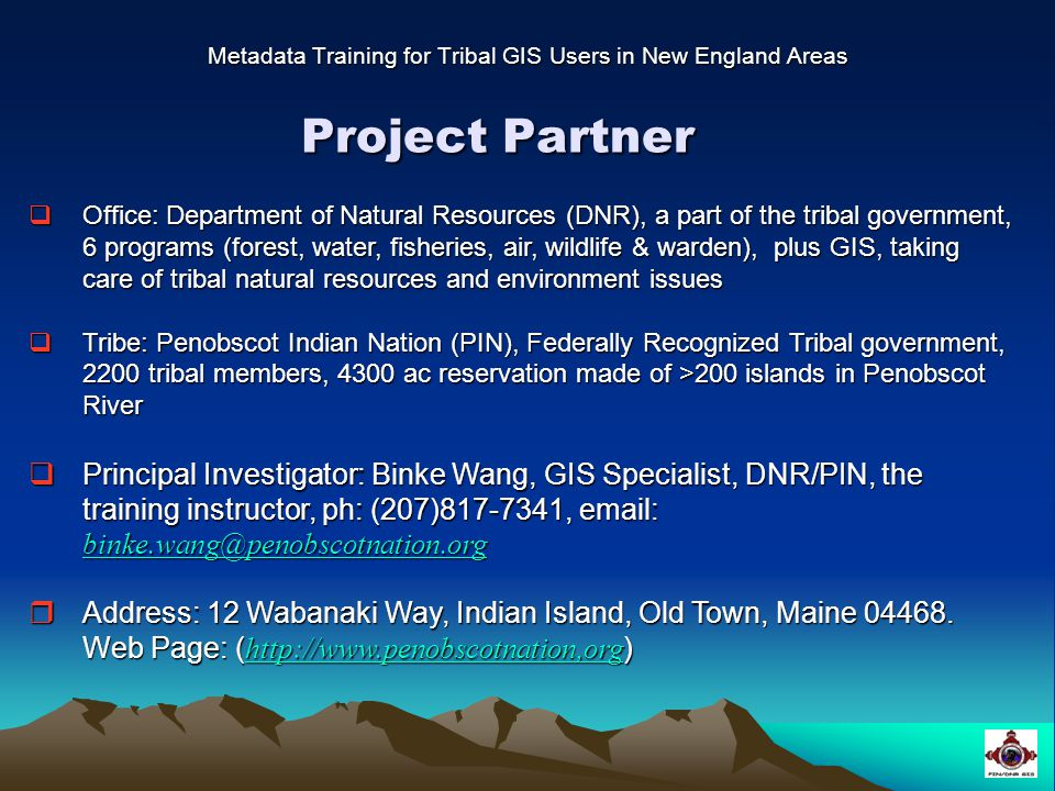 Project Partner Metadata Training for Tribal GIS Users in New England Areas  Office: Department of Natural Resources (DNR), a part of the tribal government, 6 programs (forest, water, fisheries, air, wildlife & warden), plus GIS, taking care of tribal natural resources and environment issues  Tribe: Penobscot Indian Nation (PIN), Federally Recognized Tribal government, 2200 tribal members, 4300 ac reservation made of >200 islands in Penobscot River  Principal Investigator: Binke Wang, GIS Specialist, DNR/PIN, the training instructor, ph: (207)817-7341, email: binke.wang@penobscotnation.org binke.wang@penobscotnation.org  Address: 12 Wabanaki Way, Indian Island, Old Town, Maine 04468.