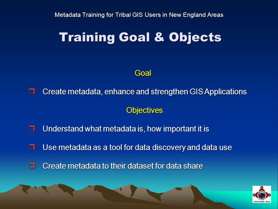 Training Goal & Objects Metadata Training for Tribal GIS Users in New England Areas Goal Goal  Create metadata, enhance and strengthen GIS Applications Objectives Objectives  Understand what metadata is, how important it is  Use metadata as a tool for data discovery and data use  Create metadata to their dataset for data share