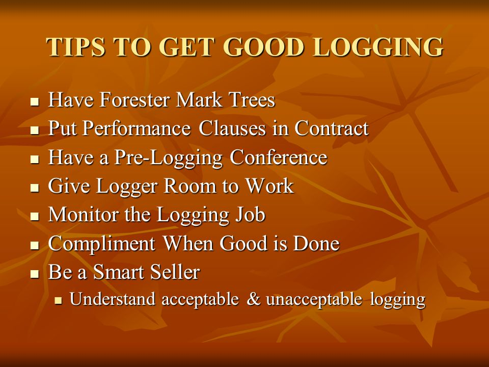 TIPS TO GET GOOD LOGGING Have Forester Mark Trees Have Forester Mark Trees Put Performance Clauses in Contract Put Performance Clauses in Contract Have a Pre-Logging Conference Have a Pre-Logging Conference Give Logger Room to Work Give Logger Room to Work Monitor the Logging Job Monitor the Logging Job Compliment When Good is Done Compliment When Good is Done Be a Smart Seller Be a Smart Seller Understand acceptable & unacceptable logging Understand acceptable & unacceptable logging