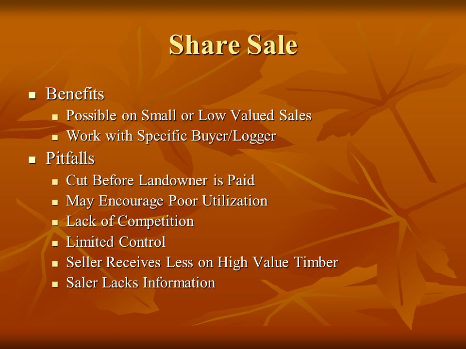 Share Sale Benefits Benefits Possible on Small or Low Valued Sales Possible on Small or Low Valued Sales Work with Specific Buyer/Logger Work with Specific Buyer/Logger Pitfalls Pitfalls Cut Before Landowner is Paid Cut Before Landowner is Paid May Encourage Poor Utilization May Encourage Poor Utilization Lack of Competition Lack of Competition Limited Control Limited Control Seller Receives Less on High Value Timber Seller Receives Less on High Value Timber Saler Lacks Information Saler Lacks Information