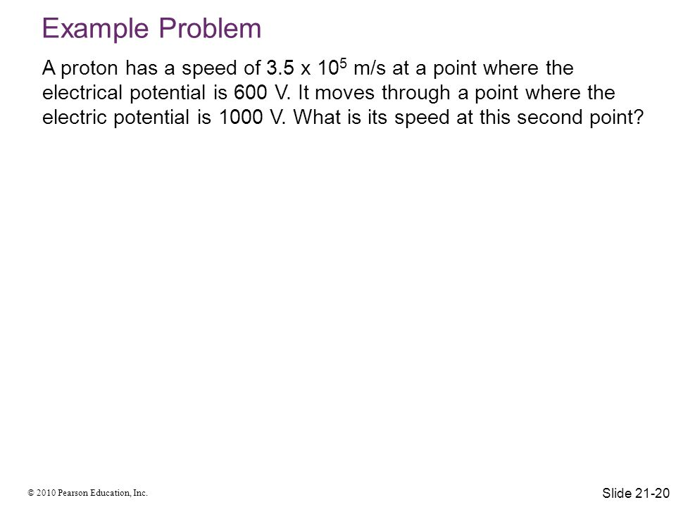 © 2010 Pearson Education, Inc. Example Problem A proton has a speed of 3.5 x 10 5 m/s at a point where the electrical potential is 600 V. It moves thr