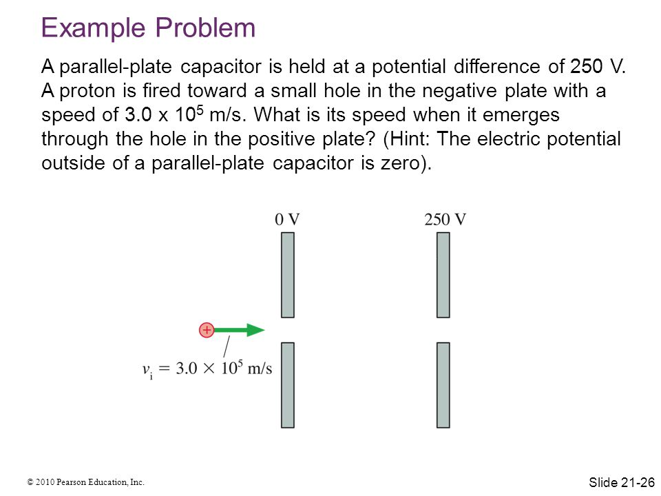 © 2010 Pearson Education, Inc. Example Problem A parallel-plate capacitor is held at a potential difference of 250 V. A proton is fired toward a small