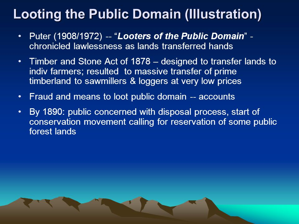 Looting the Public Domain (Illustration) Puter (1908/1972) -- Looters of the Public Domain - chronicled lawlessness as lands transferred hands Timber and Stone Act of 1878 – designed to transfer lands to indiv farmers; resulted to massive transfer of prime timberland to sawmillers & loggers at very low prices Fraud and means to loot public domain -- accounts By 1890: public concerned with disposal process, start of conservation movement calling for reservation of some public forest lands