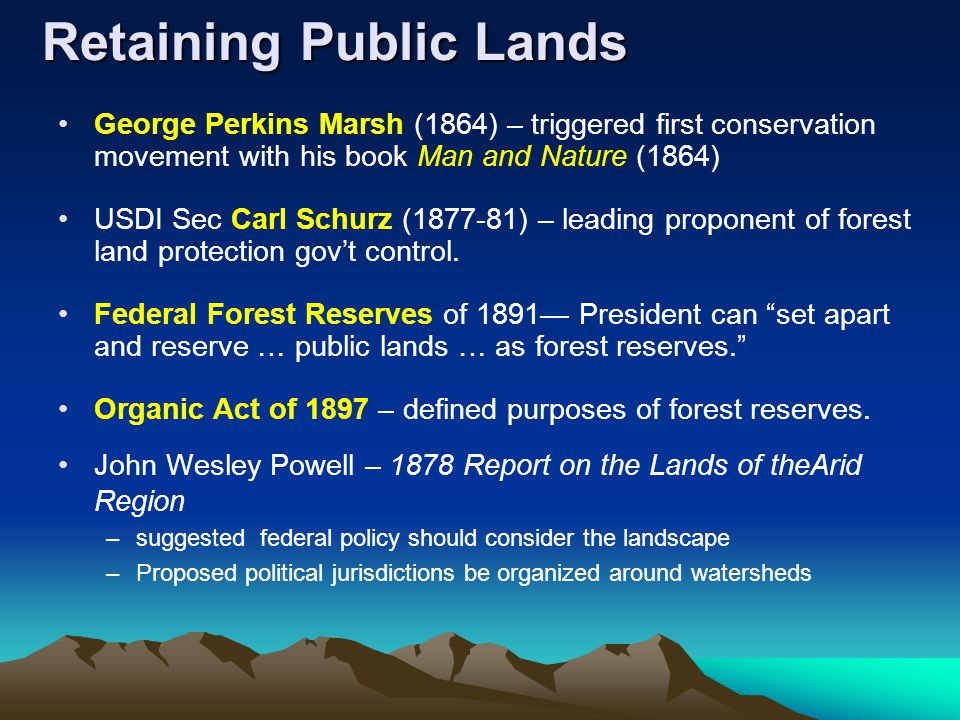 Retaining Public Lands George Perkins Marsh (1864) – triggered first conservation movement with his book Man and Nature (1864) USDI Sec Carl Schurz (1877-81) – leading proponent of forest land protection gov't control.