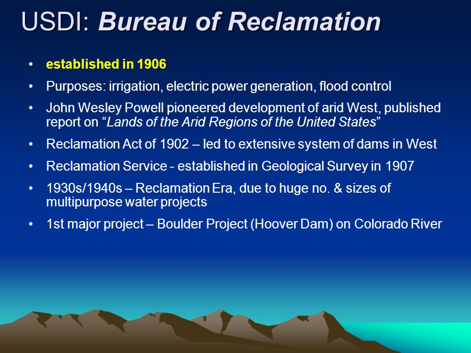 USDI: Bureau of Reclamation established in 1906 Purposes: irrigation, electric power generation, flood control John Wesley Powell pioneered development of arid West, published report on Lands of the Arid Regions of the United States Reclamation Act of 1902 – led to extensive system of dams in West Reclamation Service - established in Geological Survey in 1907 1930s/1940s – Reclamation Era, due to huge no.