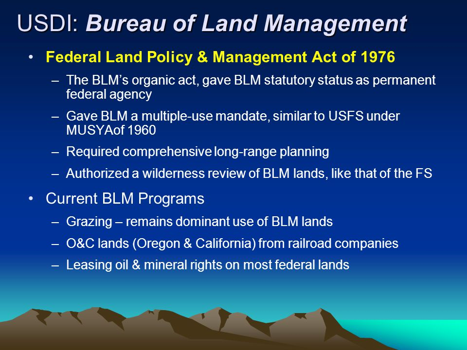 USDI: Bureau of Land Management Federal Land Policy & Management Act of 1976 –The BLM's organic act, gave BLM statutory status as permanent federal agency –Gave BLM a multiple-use mandate, similar to USFS under MUSYAof 1960 –Required comprehensive long-range planning –Authorized a wilderness review of BLM lands, like that of the FS Current BLM Programs –Grazing – remains dominant use of BLM lands –O&C lands (Oregon & California) from railroad companies –Leasing oil & mineral rights on most federal lands