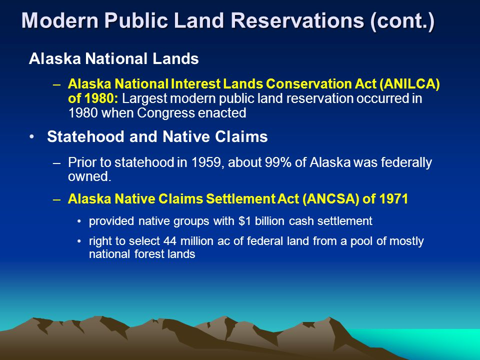 Modern Public Land Reservations (cont.) Alaska National Lands –Alaska National Interest Lands Conservation Act (ANILCA) of 1980: Largest modern public land reservation occurred in 1980 when Congress enacted Statehood and Native Claims –Prior to statehood in 1959, about 99% of Alaska was federally owned.