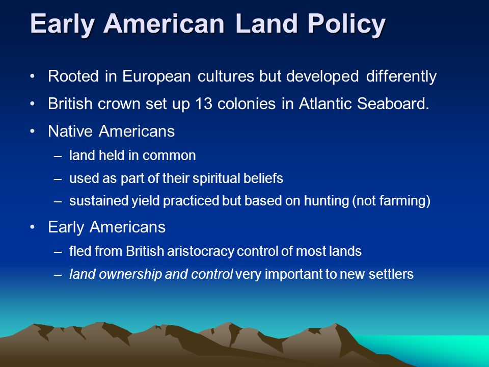 Early American Land Policy Rooted in European cultures but developed differently British crown set up 13 colonies in Atlantic Seaboard.