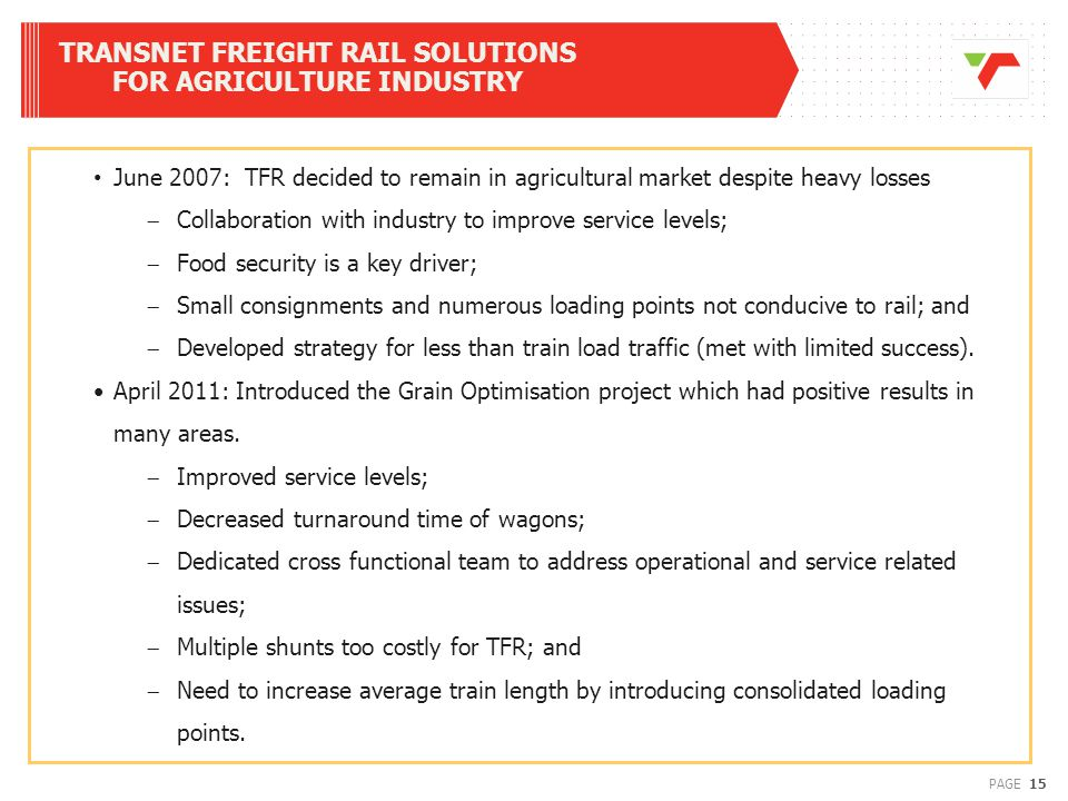 15PAGE TRANSNET FREIGHT RAIL SOLUTIONS FOR AGRICULTURE INDUSTRY June 2007: TFR decided to remain in agricultural market despite heavy losses  Collaboration with industry to improve service levels;  Food security is a key driver;  Small consignments and numerous loading points not conducive to rail; and  Developed strategy for less than train load traffic (met with limited success).