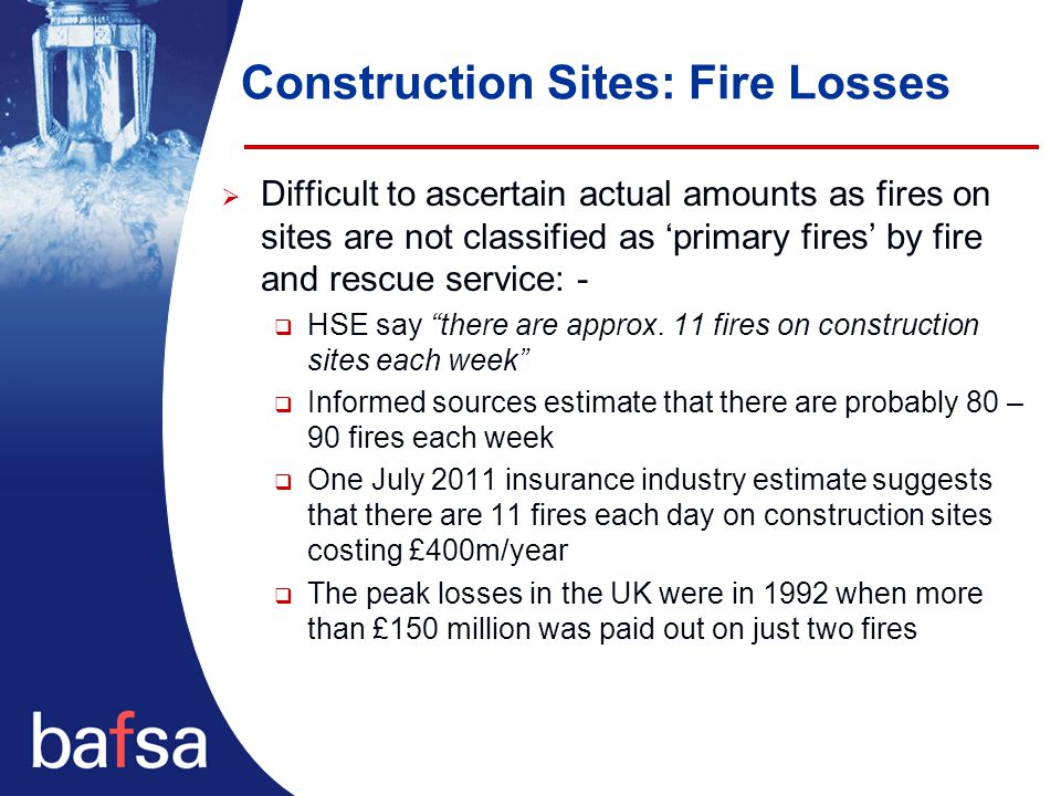Construction Sites: Fire Losses  Difficult to ascertain actual amounts as fires on sites are not classified as 'primary fires' by fire and rescue service: -  HSE say there are approx.