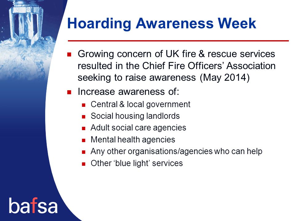 Hoarding Awareness Week Growing concern of UK fire & rescue services resulted in the Chief Fire Officers' Association seeking to raise awareness (May 2014) Increase awareness of: Central & local government Social housing landlords Adult social care agencies Mental health agencies Any other organisations/agencies who can help Other 'blue light' services